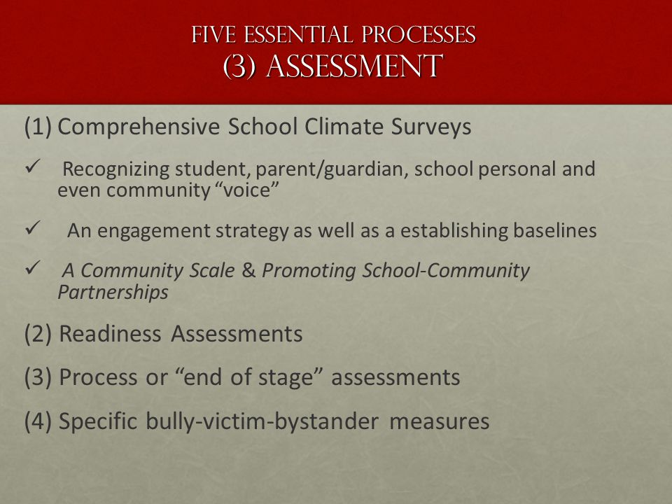 Five essential Processes (3) Assessment (1) (1)Comprehensive School Climate Surveys Recognizing student, parent/guardian, school personal and even community voice An engagement strategy as well as a establishing baselines A Community Scale & Promoting School-Community Partnerships (2) Readiness Assessments (3) Process or end of stage assessments (4) Specific bully-victim-bystander measures