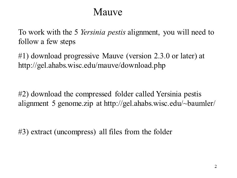 2 Mauve To work with the 5 Yersinia pestis alignment, you will need to follow a few steps #1) download progressive Mauve (version 2.3.0 or later) at http://gel.ahabs.wisc.edu/mauve/download.php #2) download the compressed folder called Yersinia pestis alignment 5 genome.zip at http://gel.ahabs.wisc.edu/~baumler/ #3) extract (uncompress) all files from the folder