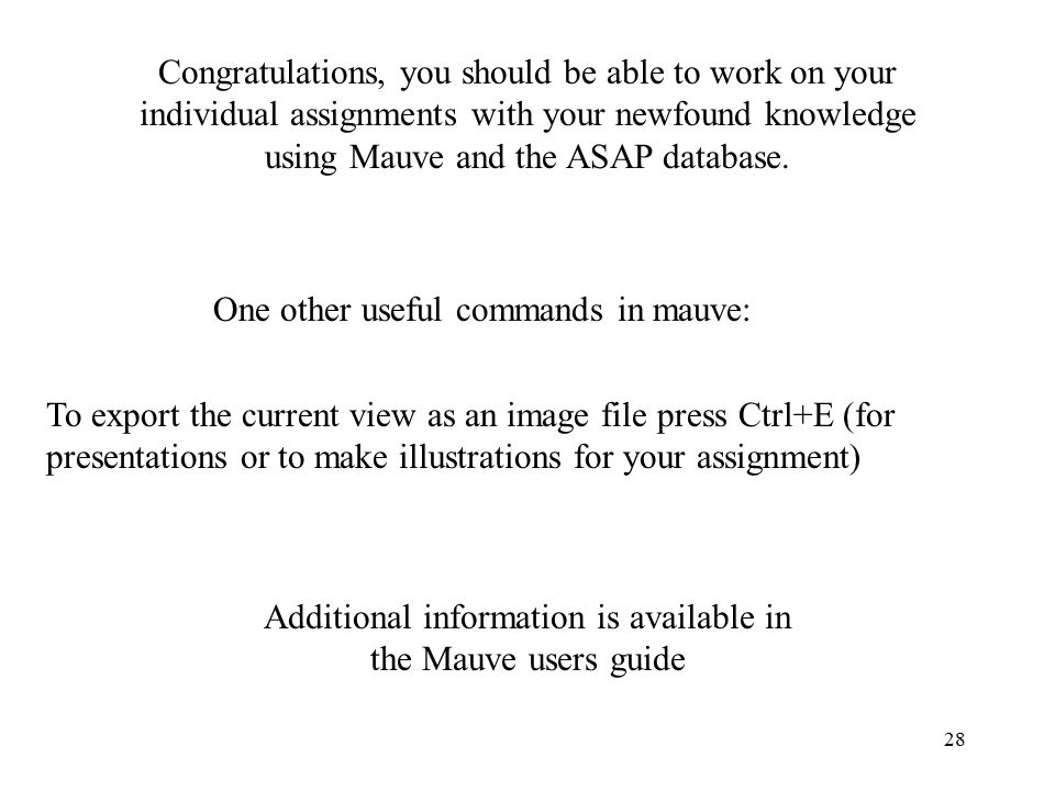 28 Congratulations, you should be able to work on your individual assignments with your newfound knowledge using Mauve and the ASAP database.