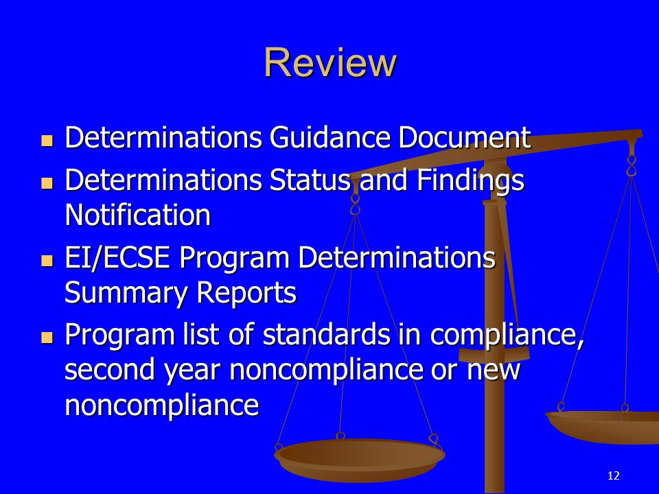 12 Review Determinations Guidance Document Determinations Guidance Document Determinations Status and Findings Notification Determinations Status and Findings Notification EI/ECSE Program Determinations Summary Reports EI/ECSE Program Determinations Summary Reports Program list of standards in compliance, second year noncompliance or new noncompliance Program list of standards in compliance, second year noncompliance or new noncompliance