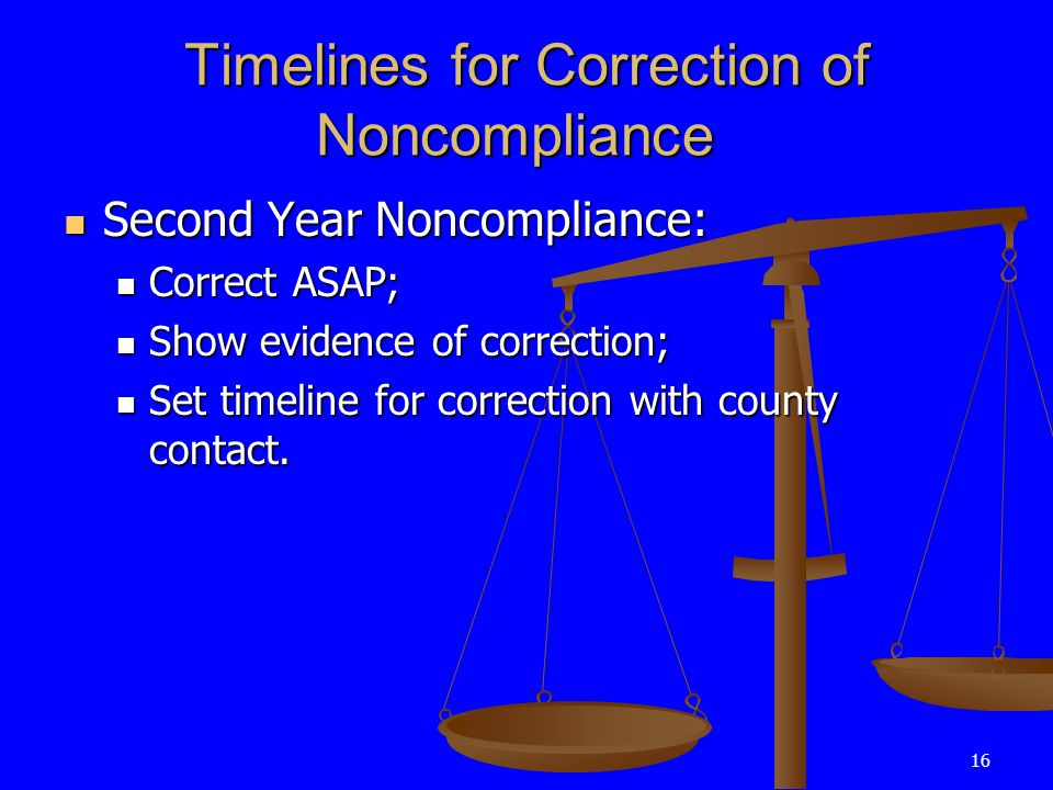 16 Timelines for Correction of Noncompliance Second Year Noncompliance: Second Year Noncompliance: Correct ASAP; Correct ASAP; Show evidence of correction; Show evidence of correction; Set timeline for correction with county contact.