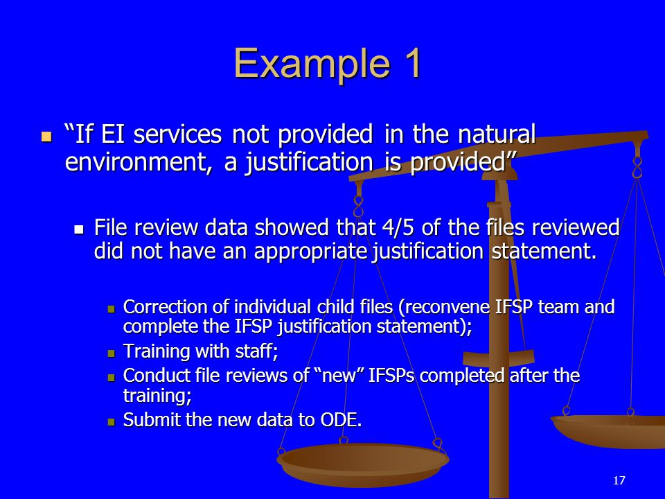 17 Example 1 If EI services not provided in the natural environment, a justification is provided If EI services not provided in the natural environment, a justification is provided File review data showed that 4/5 of the files reviewed did not have an appropriate justification statement.