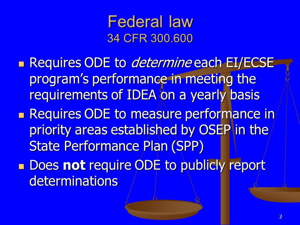 2 Federal law 34 CFR 300.600 Requires ODE to determine each EI/ECSE program's performance in meeting the requirements of IDEA on a yearly basis Requires ODE to determine each EI/ECSE program's performance in meeting the requirements of IDEA on a yearly basis Requires ODE to measure performance in priority areas established by OSEP in the State Performance Plan (SPP) Requires ODE to measure performance in priority areas established by OSEP in the State Performance Plan (SPP) Does not require ODE to publicly report determinations Does not require ODE to publicly report determinations