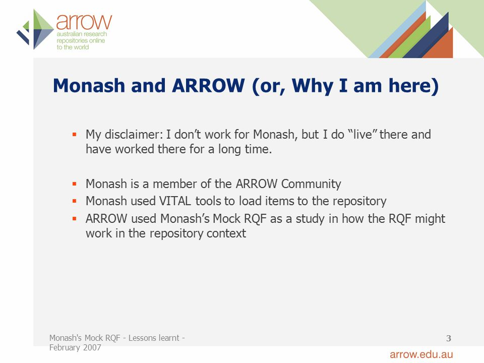 Monash s Mock RQF - Lessons learnt - February 2007 3 Monash and ARROW (or, Why I am here)  My disclaimer: I don't work for Monash, but I do live there and have worked there for a long time.
