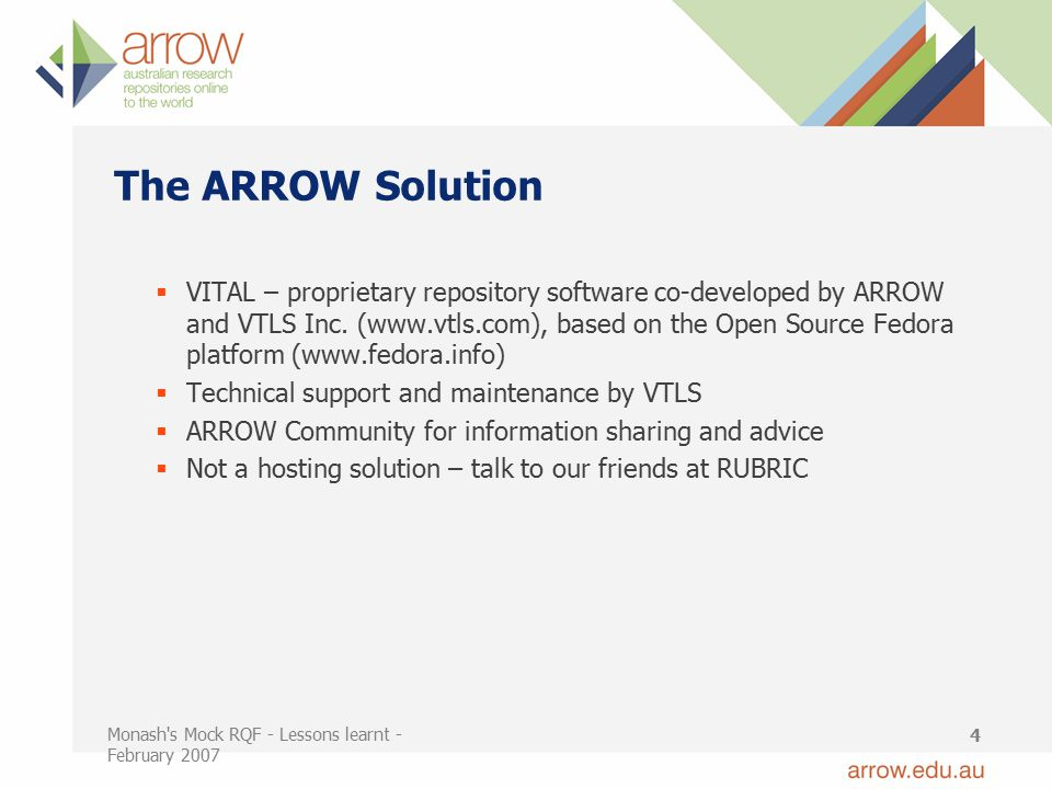 Monash s Mock RQF - Lessons learnt - February 2007 4 The ARROW Solution  VITAL – proprietary repository software co-developed by ARROW and VTLS Inc.