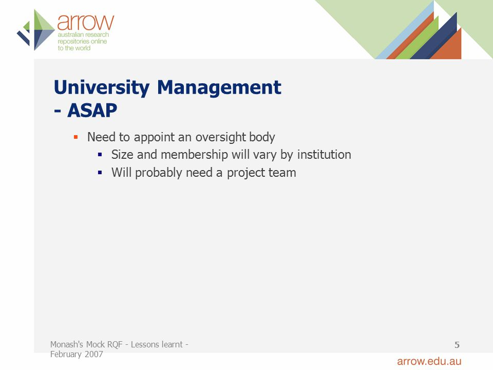 Monash s Mock RQF - Lessons learnt - February 2007 5 University Management - ASAP  Need to appoint an oversight body  Size and membership will vary by institution  Will probably need a project team