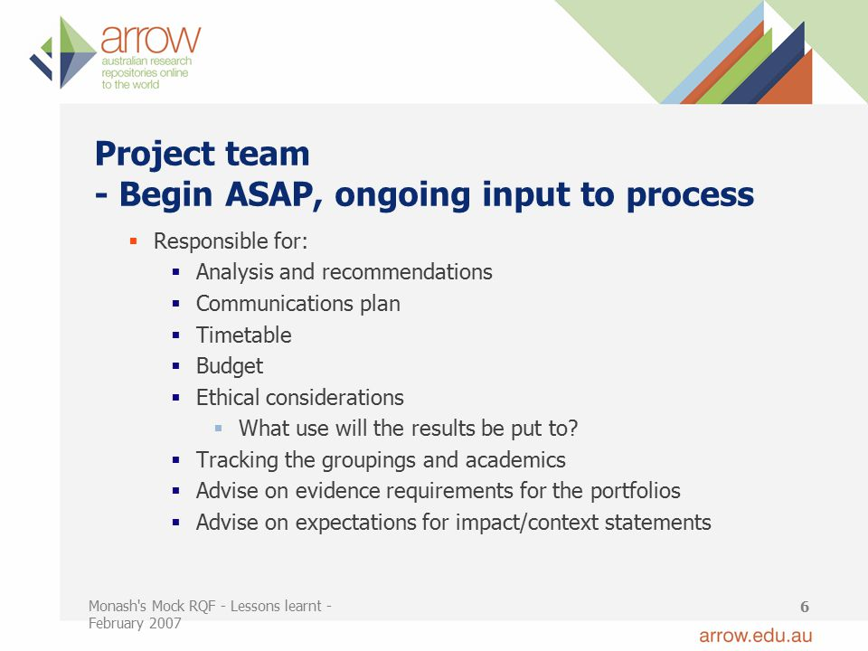 Monash s Mock RQF - Lessons learnt - February 2007 6 Project team - Begin ASAP, ongoing input to process  Responsible for:  Analysis and recommendations  Communications plan  Timetable  Budget  Ethical considerations  What use will the results be put to.