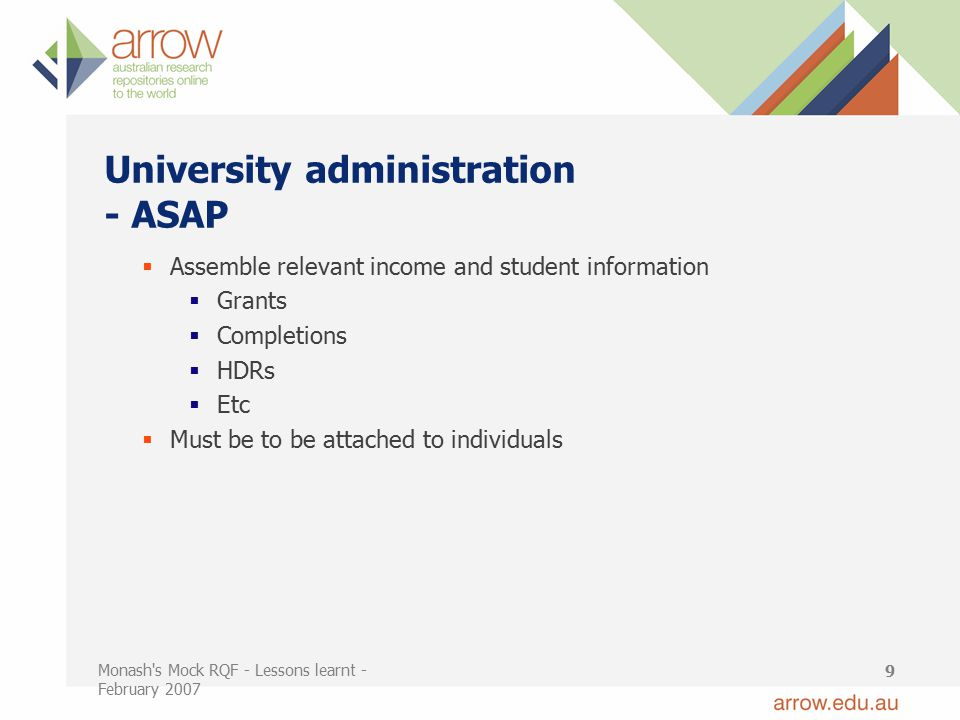 Monash s Mock RQF - Lessons learnt - February 2007 9 University administration - ASAP  Assemble relevant income and student information  Grants  Completions  HDRs  Etc  Must be to be attached to individuals
