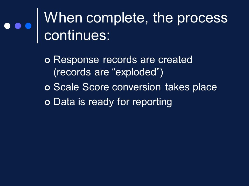 "When complete, the process continues: Response records are created (records are ""exploded"") Scale Score conversion takes place Data is ready for repor"