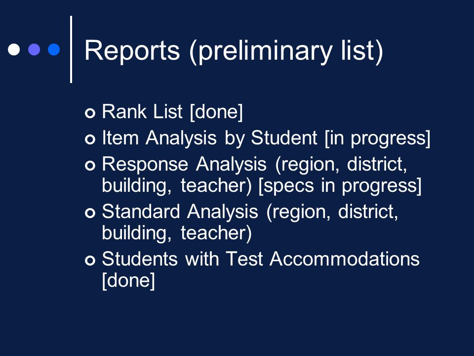 Reports (preliminary list) Rank List [done] Item Analysis by Student [in progress] Response Analysis (region, district, building, teacher) [specs in progress] Standard Analysis (region, district, building, teacher) Students with Test Accommodations [done]