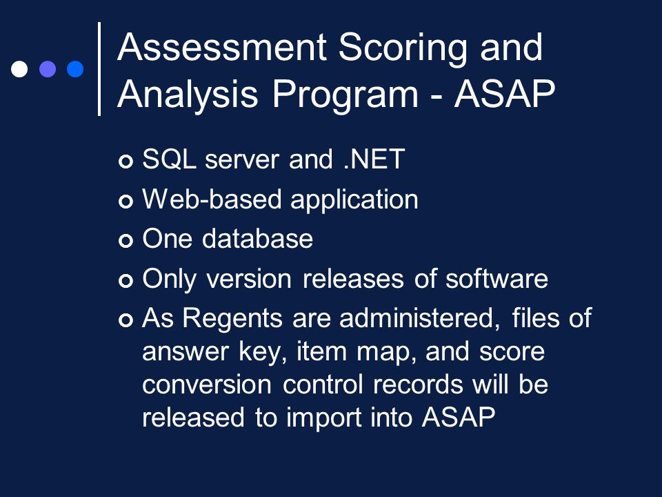 Assessment Scoring and Analysis Program - ASAP SQL server and.NET Web-based application One database Only version releases of software As Regents are administered, files of answer key, item map, and score conversion control records will be released to import into ASAP