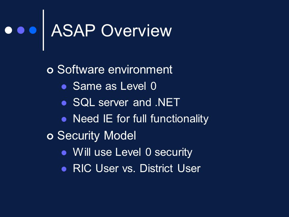 ASAP Overview Software environment Same as Level 0 SQL server and.NET Need IE for full functionality Security Model Will use Level 0 security RIC User vs.