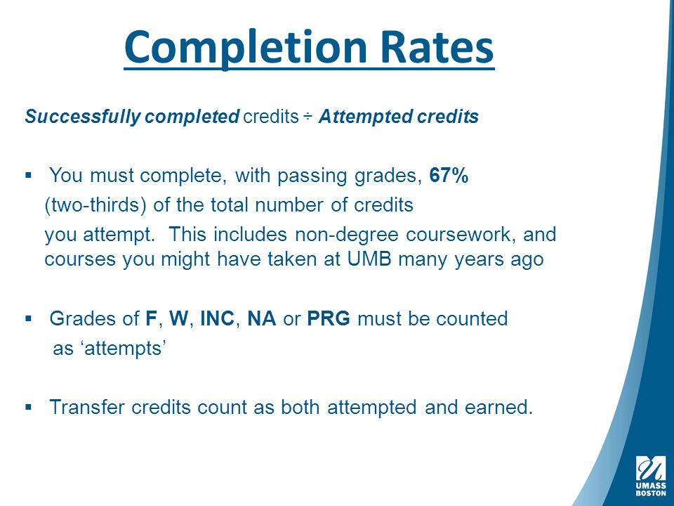 Completion Rates Successfully completed credits ÷ Attempted credits  You must complete, with passing grades, 67% (two-thirds) of the total number of credits you attempt.