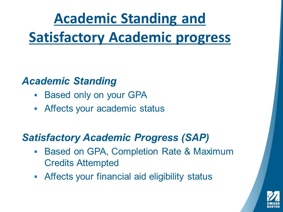 Academic Standing and Satisfactory Academic progress Academic Standing  Based only on your GPA  Affects your academic status Satisfactory Academic Progress (SAP)  Based on GPA, Completion Rate & Maximum Credits Attempted  Affects your financial aid eligibility status