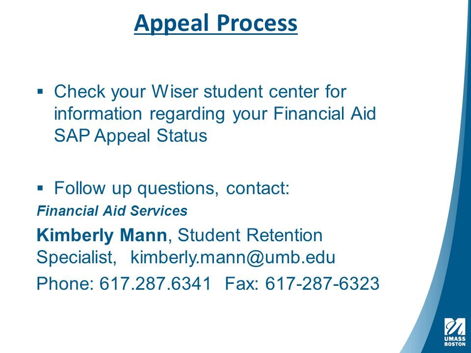 Appeal Process  Check your Wiser student center for information regarding your Financial Aid SAP Appeal Status  Follow up questions, contact: Financial Aid Services Kimberly Mann, Student Retention Specialist, kimberly.mann@umb.edu Phone: 617.287.6341Fax: 617-287-6323