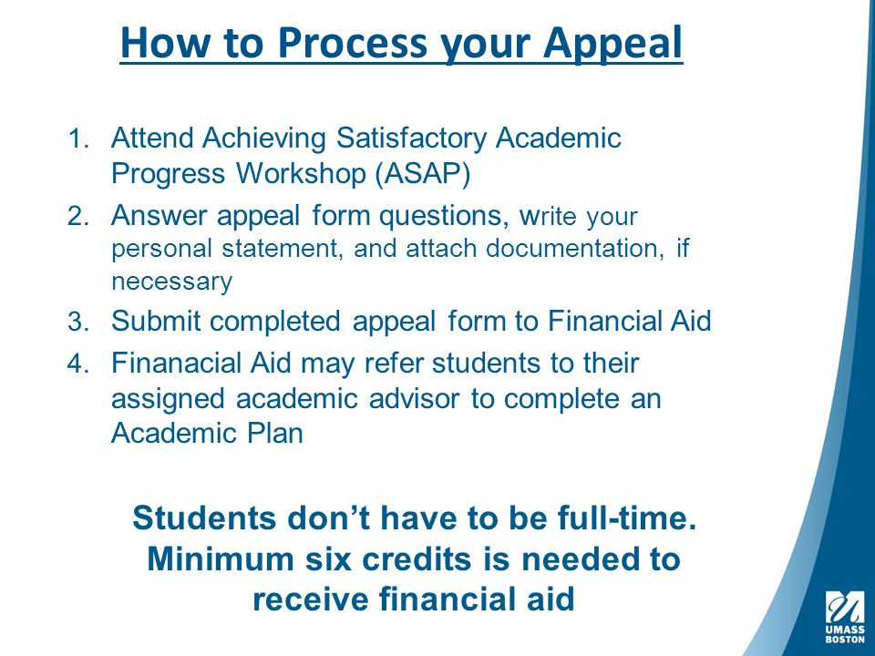 How to Process your Appeal 1. Attend Achieving Satisfactory Academic Progress Workshop (ASAP) 2.