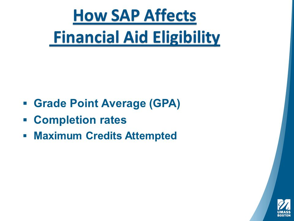 How SAP Affects Financial Aid Eligibility -Eligibility for federal and state fundsEligibility for federal and state fund  Grade Point Average (GPA)  Completion rates  Maximum Credits Attempted