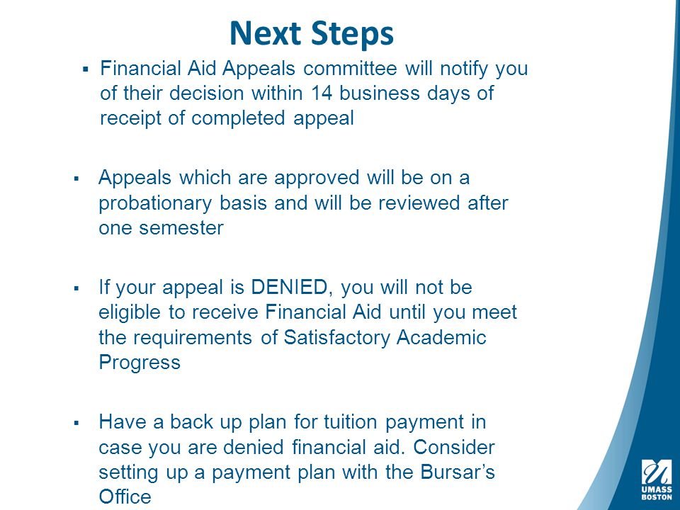 Next Steps  Financial Aid Appeals committee will notify you of their decision within 14 business days of receipt of completed appeal  Appeals which are approved will be on a probationary basis and will be reviewed after one semester  If your appeal is DENIED, you will not be eligible to receive Financial Aid until you meet the requirements of Satisfactory Academic Progress  Have a back up plan for tuition payment in case you are denied financial aid.