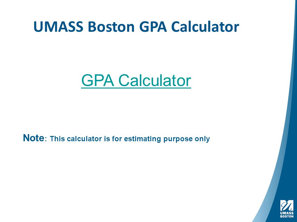 UMASS Boston GPA Calculator GPA Calculator Note : This calculator is for estimating purpose only