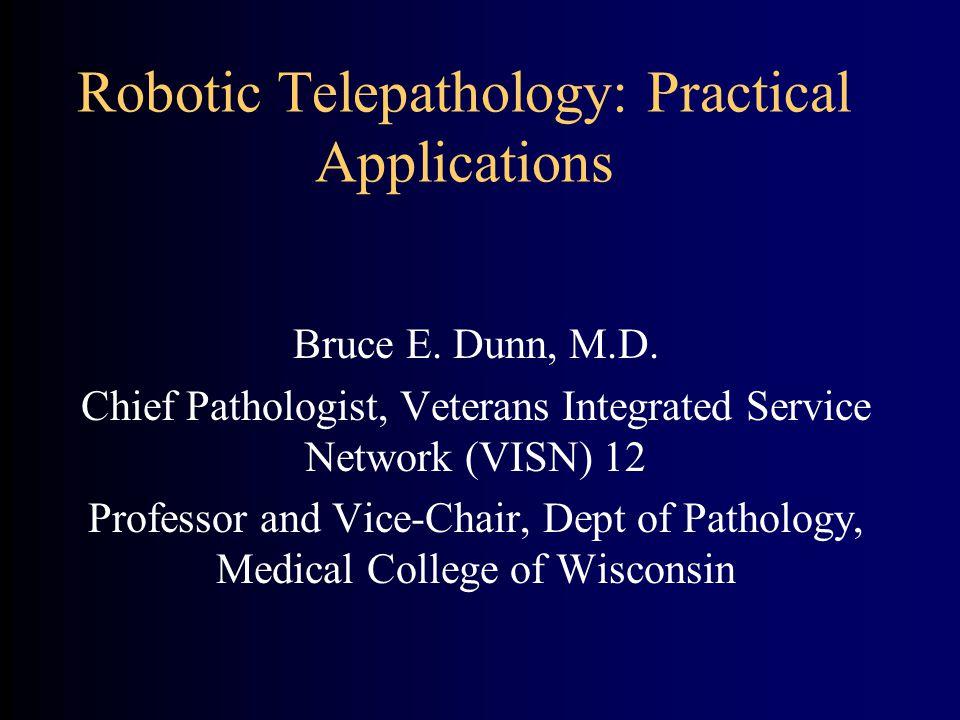 Robotic Telepathology: Practical Applications Bruce E. Dunn, M.D. Chief Pathologist, Veterans Integrated Service Network (VISN) 12 Professor and Vice-