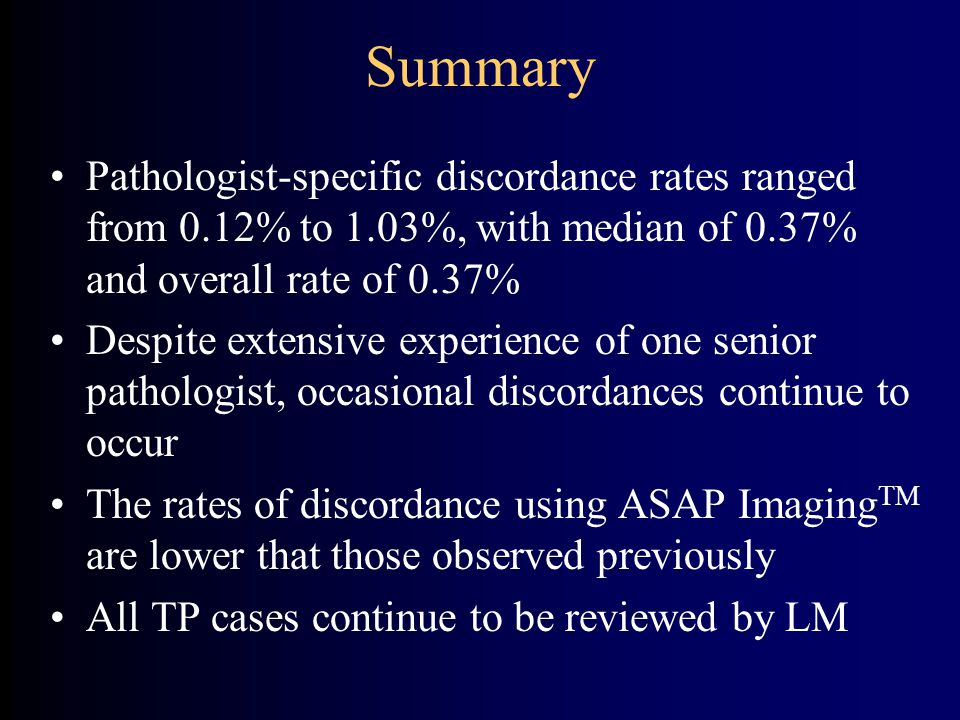 Summary Pathologist-specific discordance rates ranged from 0.12% to 1.03%, with median of 0.37% and overall rate of 0.37% Despite extensive experience of one senior pathologist, occasional discordances continue to occur The rates of discordance using ASAP Imaging TM are lower that those observed previously All TP cases continue to be reviewed by LM