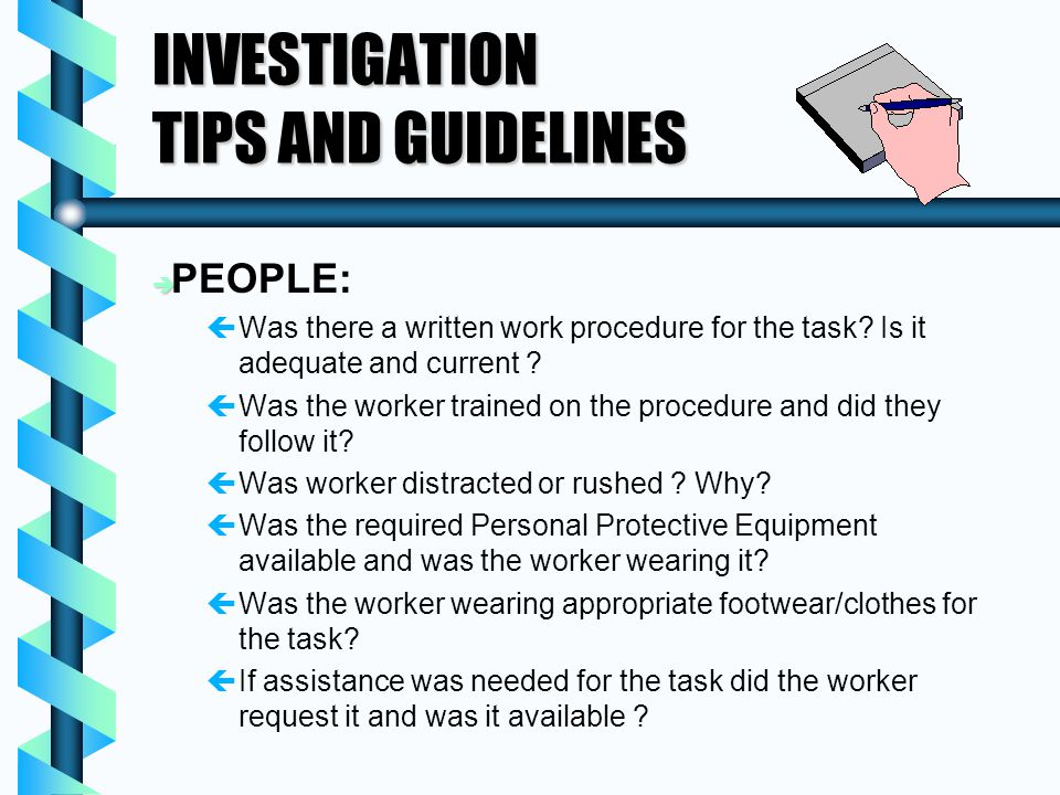 INVESTIGATION TIPS AND GUIDELINES è è PEOPLE: ç çWas there a written work procedure for the task? Is it adequate and current ? ç çWas the worker train