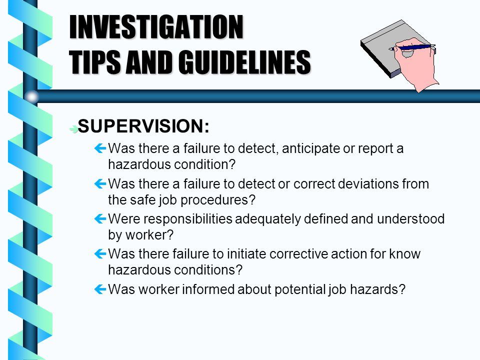INVESTIGATION TIPS AND GUIDELINES è è SUPERVISION: ç çWas there a failure to detect, anticipate or report a hazardous condition? ç çWas there a failur