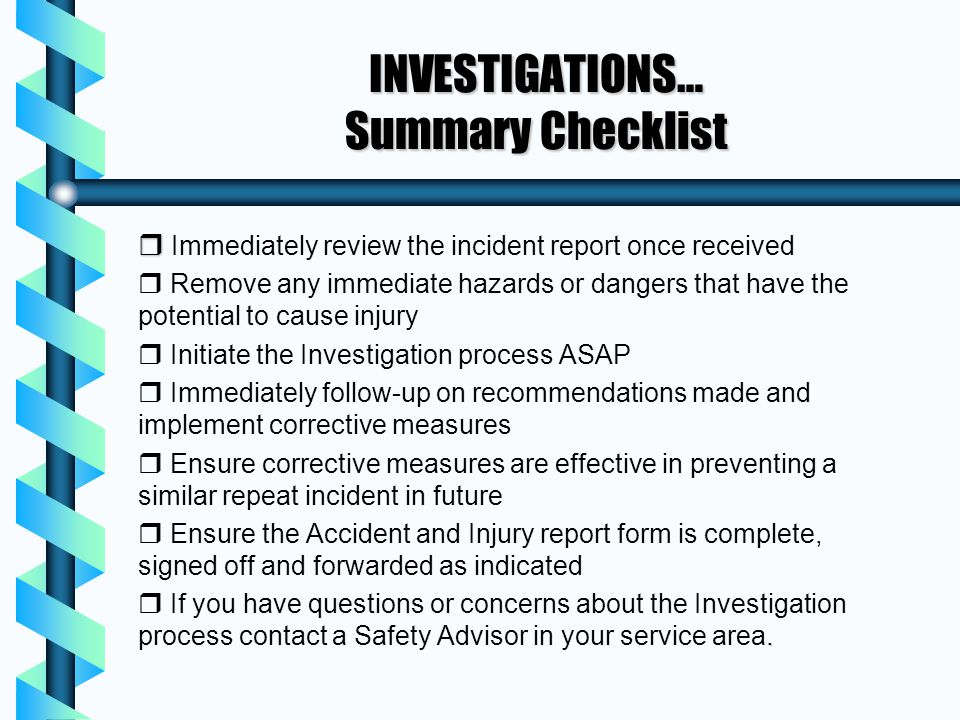 INVESTIGATIONS… Summary Checklist r r Immediately review the incident report once received r r Remove any immediate hazards or dangers that have the p