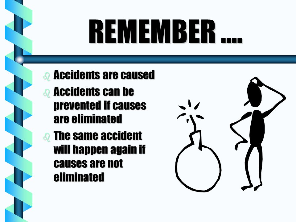 REMEMBER …. b Accidents are caused b Accidents can be prevented if causes are eliminated b The same accident will happen again if causes are not elimi