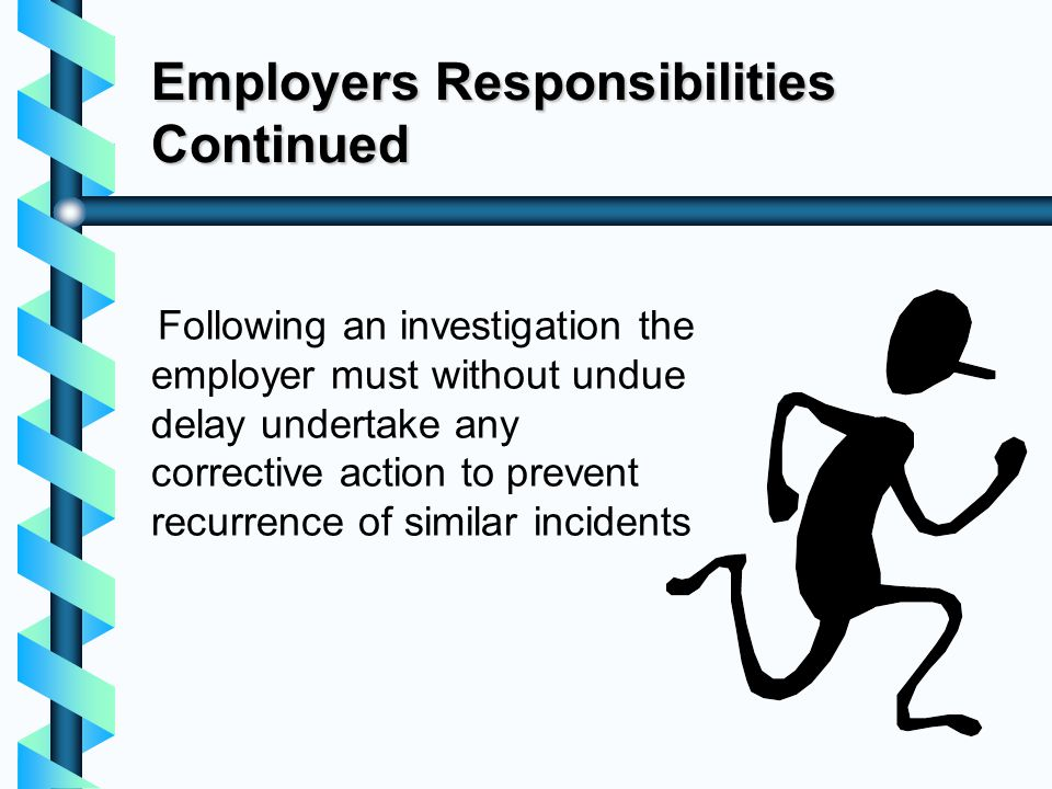 Employers Responsibilities Continued Following an investigation the employer must without undue delay undertake any corrective action to prevent recur