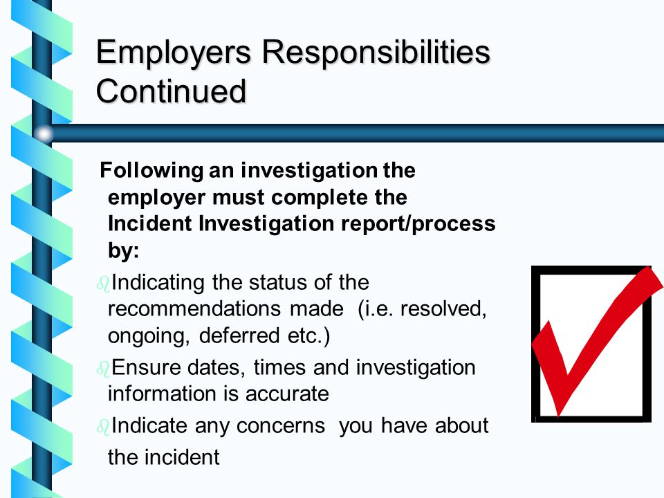 Employers Responsibilities Continued Following an investigation the employer must complete the Incident Investigation report/process by: b b Indicatin