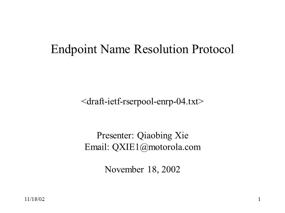 11/18/021 Endpoint Name Resolution Protocol Presenter: Qiaobing Xie Email: QXIE1@motorola.com November 18, 2002
