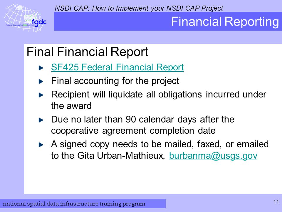 national spatial data infrastructure training program NSDI CAP: How to Implement your NSDI CAP Project 11 Financial Reporting Final Financial Report SF425 Federal Financial Report Final accounting for the project Recipient will liquidate all obligations incurred under the award Due no later than 90 calendar days after the cooperative agreement completion date A signed copy needs to be mailed, faxed, or emailed to the Gita Urban-Mathieux, burbanma@usgs.govburbanma@usgs.gov