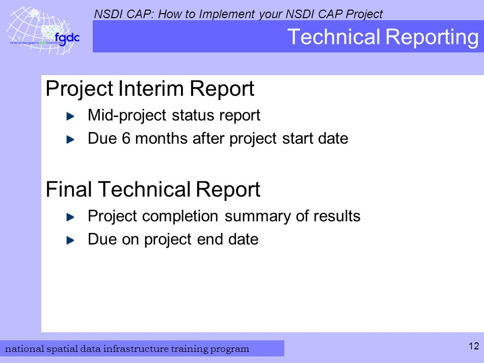 national spatial data infrastructure training program NSDI CAP: How to Implement your NSDI CAP Project 12 Technical Reporting Project Interim Report Mid-project status report Due 6 months after project start date Final Technical Report Project completion summary of results Due on project end date