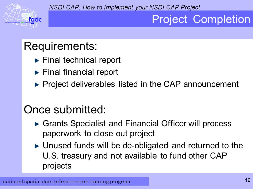 national spatial data infrastructure training program NSDI CAP: How to Implement your NSDI CAP Project 19 Project Completion Requirements: Final technical report Final financial report Project deliverables listed in the CAP announcement Once submitted: Grants Specialist and Financial Officer will process paperwork to close out project Unused funds will be de-obligated and returned to the U.S.