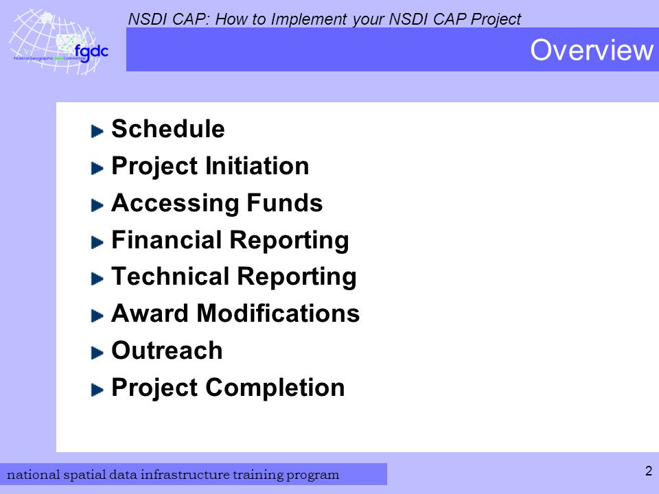 national spatial data infrastructure training program NSDI CAP: How to Implement your NSDI CAP Project 3 Schedule Project Performance Period Start and completion dates established by recipient s proposal Project initiates with receipt of assistance award paperwork complete with signatures from the authority at the institute and the USGS Contract Officer Project duration is one year Time extensions subject to Category Lead approval