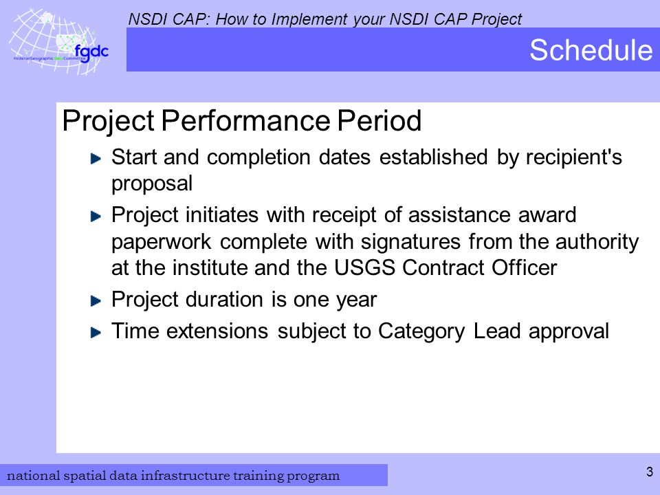 national spatial data infrastructure training program NSDI CAP: How to Implement your NSDI CAP Project 4 Project Initiation Award Notification Initial letter of award  From NSDI CAP Coordinator - Gita Urban-Mathieux, burbanma@usgs.gov  Will come as an email to contact listed on form (SF-424) in the original application Official award notification  From USGS Grants Specialist - Desiree Santa (dsanta@usgs.gov)  Will come as an email to contact listed on form (SF-424) in the original application