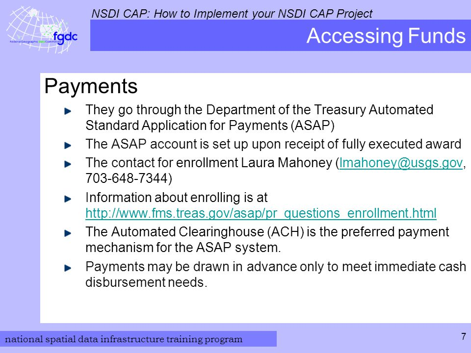 national spatial data infrastructure training program NSDI CAP: How to Implement your NSDI CAP Project 7 Accessing Funds Payments They go through the Department of the Treasury Automated Standard Application for Payments (ASAP) The ASAP account is set up upon receipt of fully executed award The contact for enrollment Laura Mahoney (lmahoney@usgs.gov, 703-648-7344)lmahoney@usgs.gov Information about enrolling is at http://www.fms.treas.gov/asap/pr_questions_enrollment.html http://www.fms.treas.gov/asap/pr_questions_enrollment.html The Automated Clearinghouse (ACH) is the preferred payment mechanism for the ASAP system.