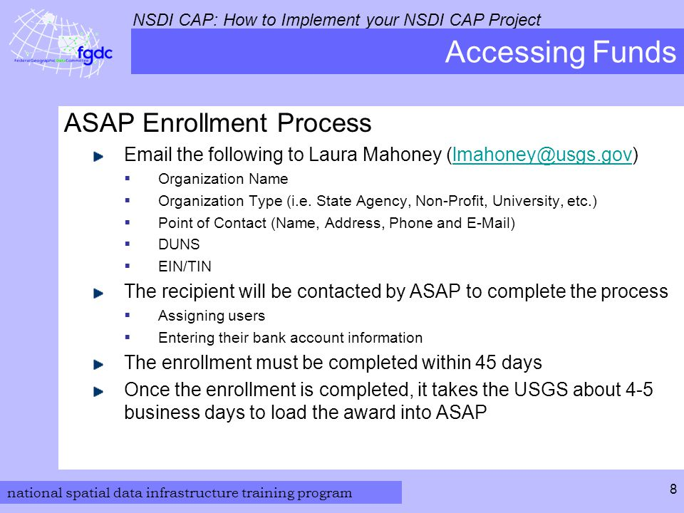 national spatial data infrastructure training program NSDI CAP: How to Implement your NSDI CAP Project 8 Accessing Funds ASAP Enrollment Process Email the following to Laura Mahoney (lmahoney@usgs.gov)lmahoney@usgs.gov  Organization Name  Organization Type (i.e.