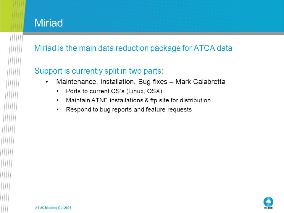 ATUC Meeting Oct 2008 Miriad Miriad is the main data reduction package for ATCA data Support is currently split in two parts: Maintenance, installation, Bug fixes – Mark Calabretta Ports to current OS's (Linux, OSX) Maintain ATNF installations & ftp site for distribution Respond to bug reports and feature requests