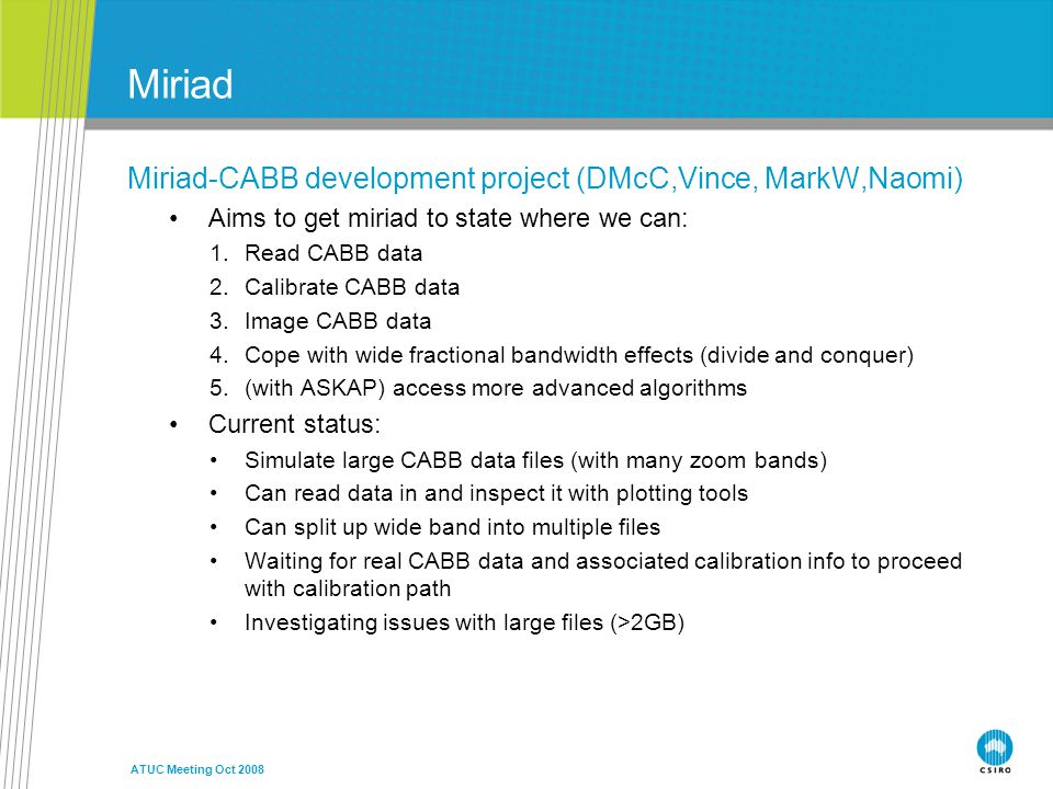 ATUC Meeting Oct 2008 Miriad Miriad-CABB development project (DMcC,Vince, MarkW,Naomi) Aims to get miriad to state where we can: 1.Read CABB data 2.Calibrate CABB data 3.Image CABB data 4.Cope with wide fractional bandwidth effects (divide and conquer) 5.(with ASKAP) access more advanced algorithms Current status: Simulate large CABB data files (with many zoom bands) Can read data in and inspect it with plotting tools Can split up wide band into multiple files Waiting for real CABB data and associated calibration info to proceed with calibration path Investigating issues with large files (>2GB)