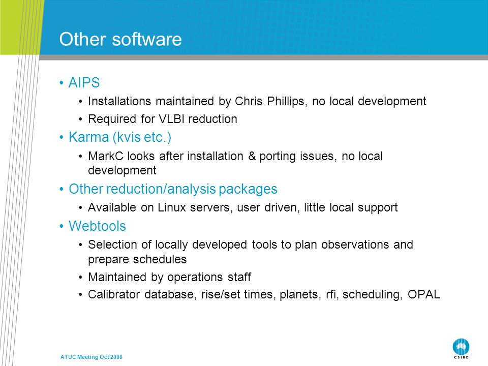 ATUC Meeting Oct 2008 Other software AIPS Installations maintained by Chris Phillips, no local development Required for VLBI reduction Karma (kvis etc