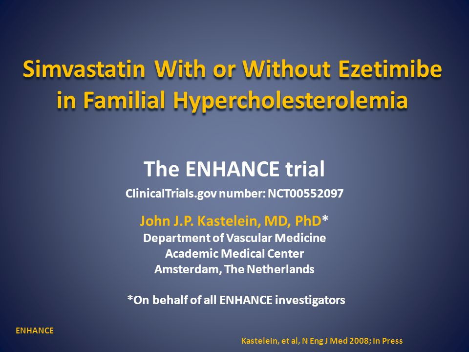 Simvastatin With or Without Ezetimibe in Familial Hypercholesterolemia The ENHANCE trial ClinicalTrials.gov number: NCT00552097 John J.P. Kastelein, M