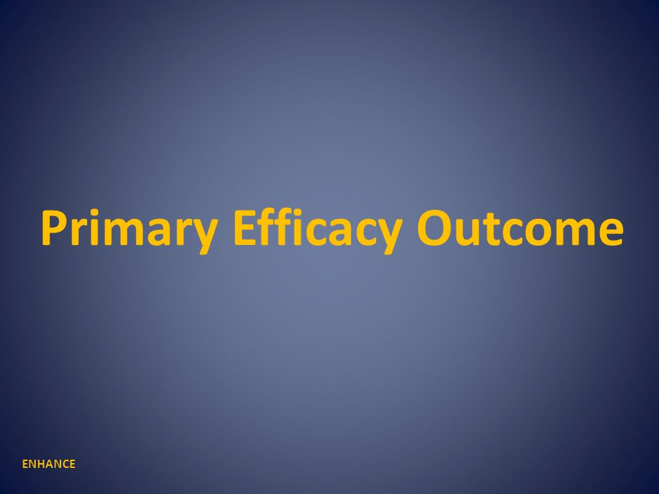 Primary Efficacy Outcome ENHANCE