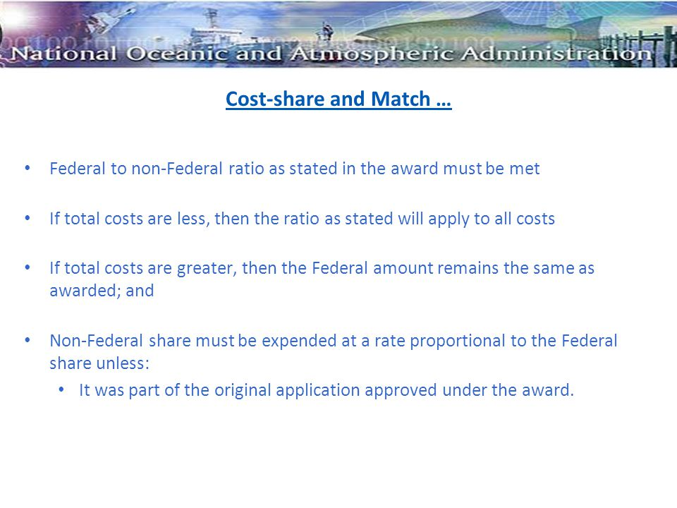 Cost-share and Match … Federal to non-Federal ratio as stated in the award must be met If total costs are less, then the ratio as stated will apply to