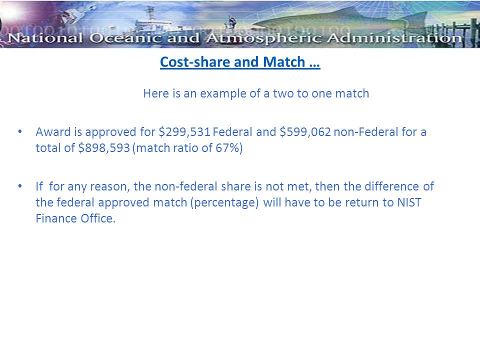Cost-share and Match … Here is an example of a two to one match Award is approved for $299,531 Federal and $599,062 non-Federal for a total of $898,593 (match ratio of 67%) If for any reason, the non-federal share is not met, then the difference of the federal approved match (percentage) will have to be return to NIST Finance Office.