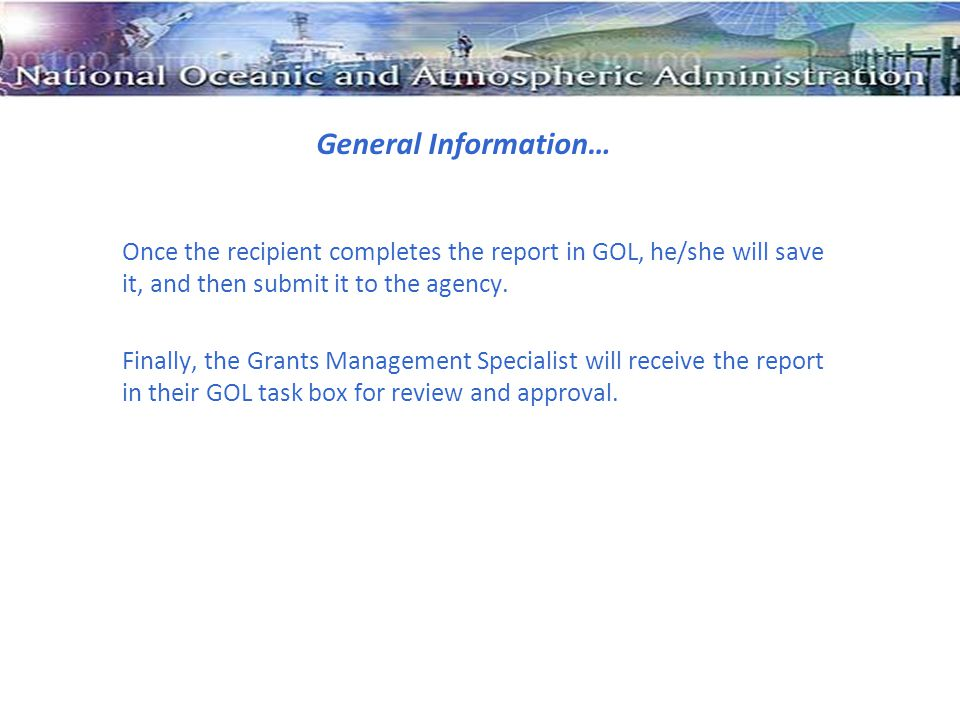 General Information… Once the recipient completes the report in GOL, he/she will save it, and then submit it to the agency. Finally, the Grants Manage