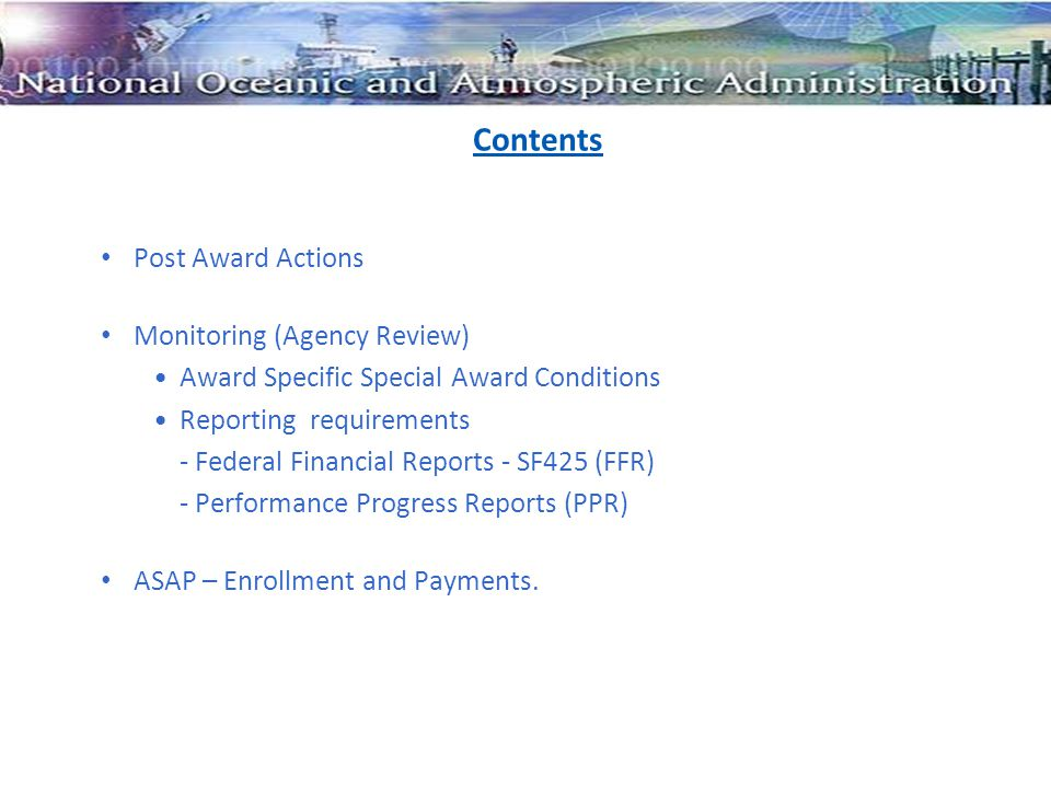 Contents Post Award Actions Monitoring (Agency Review) Award Specific Special Award Conditions Reporting requirements - Federal Financial Reports - SF425 (FFR) - Performance Progress Reports (PPR) ASAP – Enrollment and Payments.