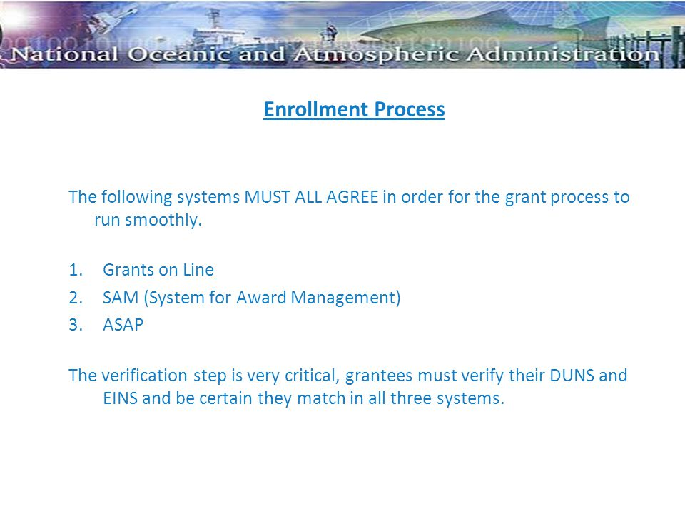 Enrollment Process The following systems MUST ALL AGREE in order for the grant process to run smoothly. 1.Grants on Line 2.SAM (System for Award Manag
