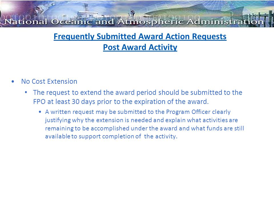 Frequently Submitted Award Action Requests Post Award Activity No Cost Extension The request to extend the award period should be submitted to the FPO at least 30 days prior to the expiration of the award.